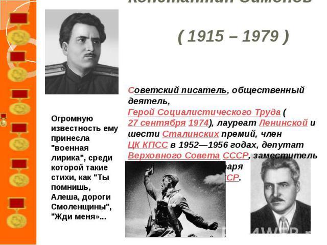 Константин Симонов ( 1915 – 1979 )Советский писатель, общественный деятель, Герой Социалистического Труда (27 сентября 1974), лауреат Ленинской и шести Сталинских премий, член ЦК КПСС в 1952—1956 годах, депутат Верховного Совета СССР, заместитель ге…