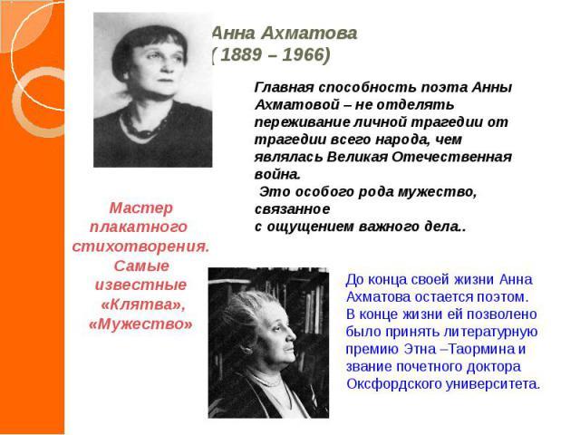Анна Ахматова ( 1889 – 1966) Главная способность поэта Анны Ахматовой – не отделять переживание личной трагедии от трагедии всего народа, чем являлась Великая Отечественная война. Это особого рода мужество, связанное с ощущением важного дела..