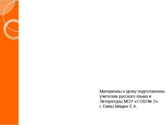 Материалы к уроку подготовлены учителем русского языка и Литературы МОУ «СОШ № 2»г. Емвы Мацюк Е.А.