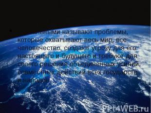 Глобальными называют проблемы, которые охватывают весь мир, все человечество, со