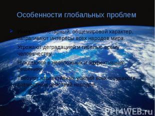 Особенности глобальных проблем Имеют планетарный, общемировой характер, затрагив