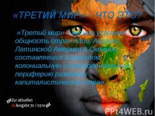 «ТРЕТИЙ МИР» – ЧТО ЭТО? «Третий мир» – весьма условная общность стран Азии, Афри