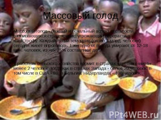 Массовый голодМассовый голод - важный и печальный аспект отсталости развивающихся стран; кризис, угрожающий перерасти в катастрофу. Каждый пятый землянин (около 1 млрд. человек) сегодня живет впроголодь. Ежегодно от голода умирают от 12-18 млн. чело…