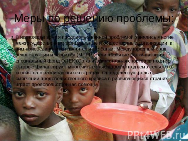 Меры по решению проблемы:В настоящее время продовольственной проблемой занялись многие межгосударственные официальные и общественные организации, к ним присоединились и влиятельные банки: Международный банк реконструкции и развития (МБРР), региональ…