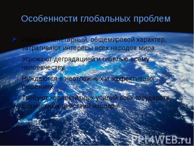 Особенности глобальных проблем Имеют планетарный, общемировой характер, затрагивают интересы всех народов мира.Угрожают деградацией и гибелью всему человечеству.Нуждаются в неотложных и эффективных решениях.Требуют коллективных усилий всех государст…