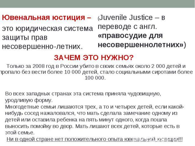 Ювенальная юстиция – это юридическая система защиты прав несовершенно-летних. ЗАЧЕМ ЭТО НУЖНО? Только за 2008 год в России убито в своих семьях около 2 000 детей и пропало без вести более 10000 детей, стало социальными сиротами более 100 000. Во вс…