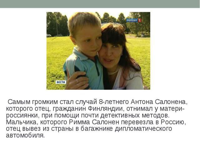 Самым громким стал случай 8-летнего Антона Салонена, которого отец, гражданин Финляндии, отнимал у матери-россиянки, при помощи почти детективных методов. Мальчика, которого Римма Салонен перевезла в Россию, отец вывез из страны в багажнике дипломат…