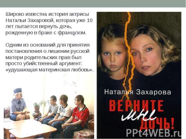 Широко известна история актрисы Натальи Захаровой, которая уже 10 лет пытается вернуть дочь, рожденную в браке с французом.Одним из оснований для принятия постановления о лишении русской матери родительских прав был просто убийственный аргумент: «уд…