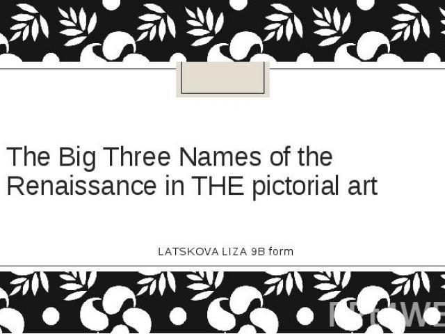 The Big Three Names of the Renaissance in THE pictorial artLATSKOVA LIZA 9B form