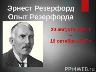Эрнест Резерфорд Опыт Резерфорда 30 августа 1871 г – 19 октября 1937 г