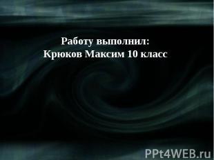 Работу выполнил:Крюков Максим 10 класс