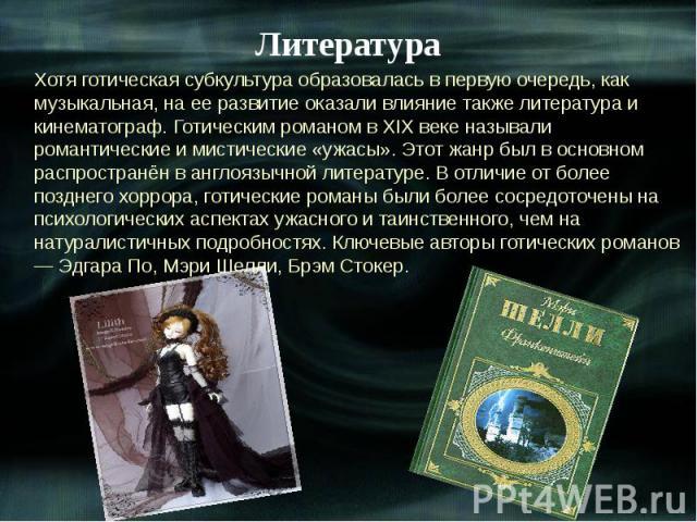 Литература Хотя готическая субкультура образовалась в первую очередь, как музыкальная, на ее развитие оказали влияние также литература и кинематограф. Готическим романом в XIX веке называли романтические и мистические «ужасы». Этот жанр был в основн…