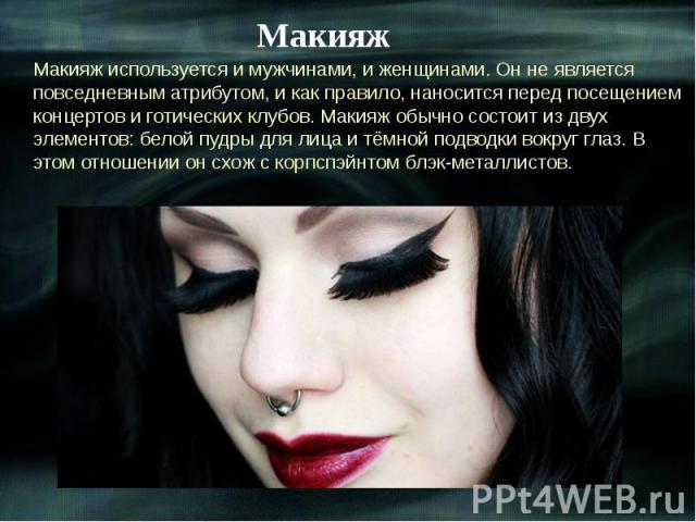 Макияж Макияж используется и мужчинами, и женщинами. Он не является повседневным атрибутом, и как правило, наносится перед посещением концертов и готических клубов. Макияж обычно состоит из двух элементов: белой пудры для лица и тёмной подводки вокр…