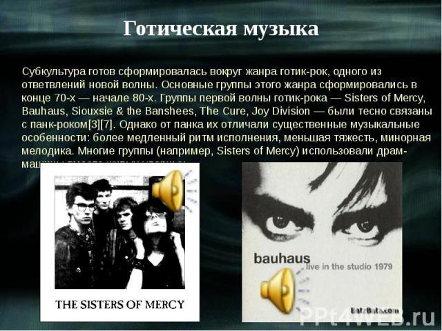 Готическая музыка Субкультура готов сформировалась вокруг жанра готик-рок, одного из ответвлений новой волны. Основные группы этого жанра сформировались в конце 70-х — начале 80-х. Группы первой волны готик-рока — Sisters of Mercy, Bauhaus, Siouxsie…
