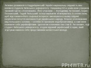 Активно розвивати в Наддніпрянській Україні національну свідомість мас взялися с