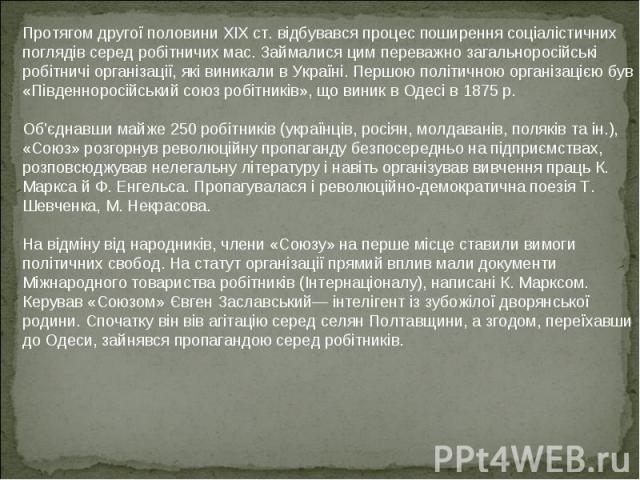Протягом другої половини XIX ст. відбувався процес поширення соціалістичних поглядів серед робітничих мас. Займалися цим переважно загальноросійські робітничі організації, які виникали в Україні. Першою політичною організацією був «Південноросійськи…