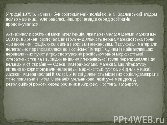 У грудні 1875 р. «Союз» був розгромлений поліцією, а Є. Заславський згодом помер у в'язниці. Але революційна пропаганда серед робітників продовжувалася Активізувала робітничі маси інтелігенція, яка переймалася ідеями марксизму. 1883 р. в Женеві розп…