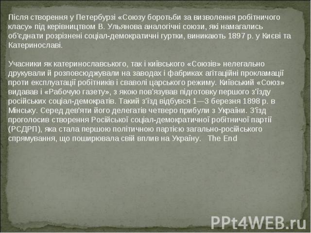 Після створення у Петербурзі «Союзу боротьби за визволення робітничого класу» під керівництвом В. Ульянова аналогічні союзи, які намагались об'єднати розрізнені соціал-демократичні гуртки, виникають 1897 р. у Києві та Катеринославі. Учасники як кате…