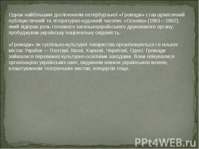 Однак найбільшим досягненням петербурзької «Громади» став щомісячний публіцистичний та літературно-художній часопис «Основа» (1861—1862), який відіграв роль головного загальноукраїнського друкованого органу, пробуджував українську національну свідом…