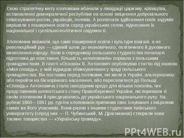 Свою стратегічну мету хлопомани вбачали у ліквідації царизму, кріпацтва, встановленні демократичної республіки на основі зміцнення добровільного співіснування росіян, українців, поляків. А розпочати здійснення своїх задумів вирішили з поширення осві…
