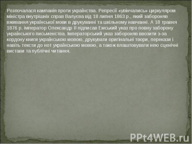 Розпочалася кампанія проти українства. Репресії «увінчались» циркуляром міністра внутрішніх справ Валуєва від 18 липня 1863 p., який забороняв вживання української мови в друкуванні та шкільному навчанні. А 18 травня 1876 р. імператор Олександр II п…