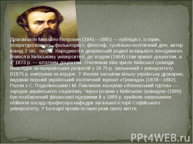 Драгоманов Михайло Петрович (1841—1895) — публіцист, історик, літературознавець, фольклорист, філософ, суспільно-політичний діяч, автор понад 2 тис. творів. Народився в дворянській родині козацького походження. Вчився в Київському університеті, де з…