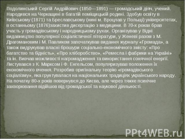 Подолинський Сергій Андрійович (1850—1891) — громадський діяч, учений. Народився на Черкащині в багатій поміщицькій родині. Здобув освіту в Київському (1871) та Бреславському (нині м. Вроцлав у Польщі) університетах, в останньому (1876)захистив дисе…