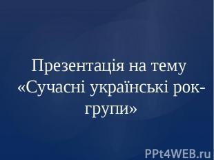 Презентація на тему «Сучасні українські рок-групи»