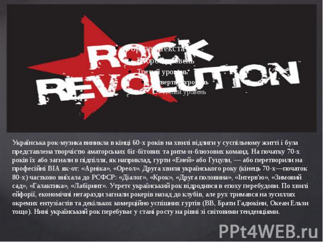 Українська рок-музика виникла в кінці 60-х років на хвилі відлиги у суспільному житті і була представлена творчістю аматорських біґ-бітових та ритм-н-блюзових команд. На початку 70-х років їх або загнали в підпілля, як наприклад, гурти «Еней» або Гу…
