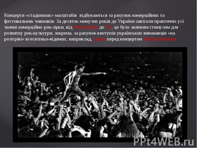 Концерти «стадіонних» масштабів відбуваються за рахунок комерційних та фестивальних чинників. За десяток минулих років до України завітали практично усі значні комерційно рок-зірки, від Deep Purple до U2, це було значним стимулом для розвитку рок-ку…
