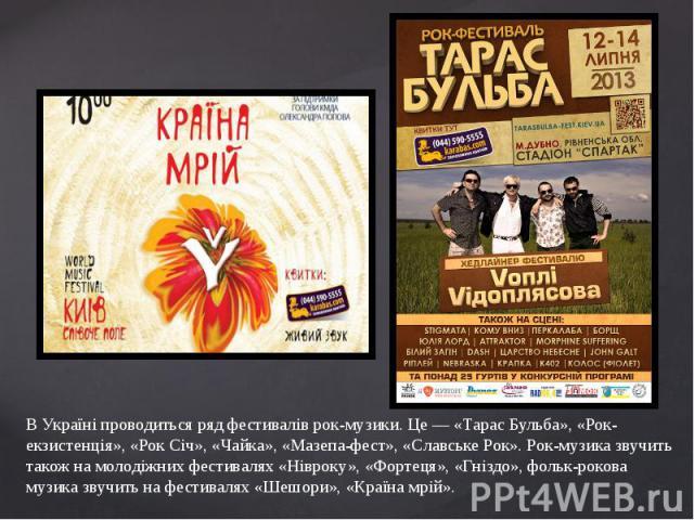 В Україні проводиться ряд фестивалів рок-музики. Це — «Тарас Бульба», «Рок-екзистенція», «Рок Січ», «Чайка», «Мазепа-фест», «Славське Рок». Рок-музика звучить також на молодіжних фестивалях «Нівроку», «Фортеця», «Гніздо», фольк-рокова музика звучить…