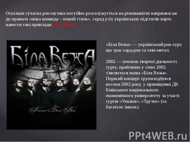 Оскільки сучасна рок-музика постійно розгалужується на різноманітні напрямки аж до правила «нова команда – новий стиль», серед усіх українських підстилів варто навести такі приклади: Біла Вежа.