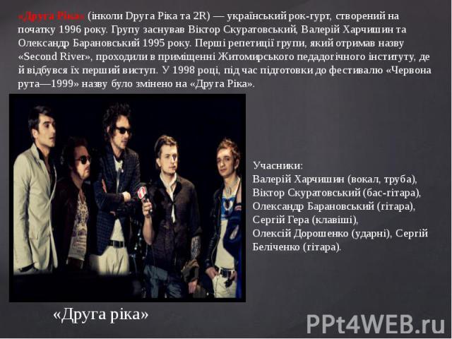 «Друга Ріка» (інколи Dруга Ріка та 2R) — український рок-гурт, створений на початку 1996 року. Групу заснував Віктор Скуратовський, Валерій Харчишин та Олександр Барановський 1995 року. Перші репетиції групи, який отримав назву «Second River», прохо…