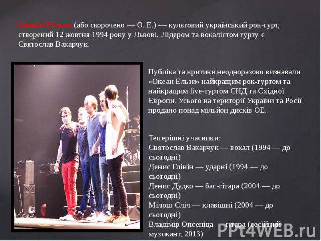 Океан Ельзи (або скорочено — О. Е.) — культовий український рок-гурт, створений 12 жовтня 1994 року у Львові. Лідером та вокалістом гурту є Святослав Вакарчук.