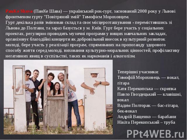 """PanKe Shava (ПанКе Шава) — український рок-гурт, заснований 2008 року у Львові фронтменом гурту """"Повітряний змій"""" Тимофієм Мороховцем.Гурт декілька разів змінював склад та своє місцерозташування - перемістившись зі Львова до Полтави, та за…"""