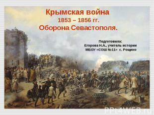 Крымская война 1853 – 1856 гг. Оборона Севастополя. Подготовила: Егорова Н.А., у