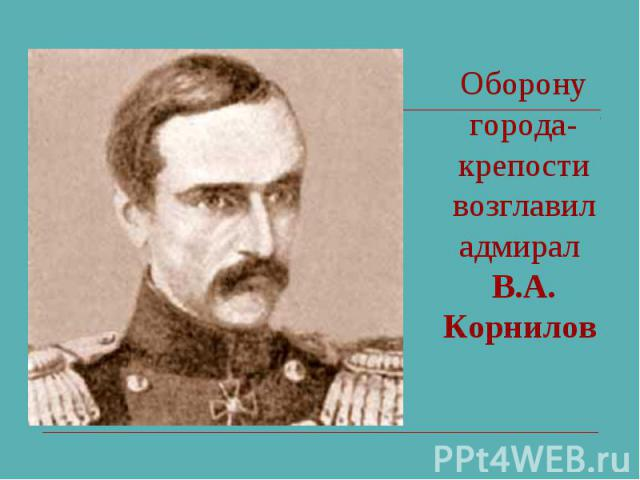 Оборону города-крепости возглавил адмирал В.А. Корнилов