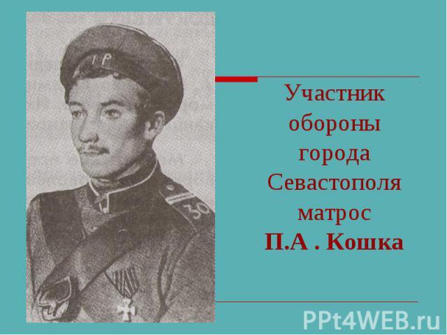 Участник обороны города Севастополяматрос П.А . Кошка