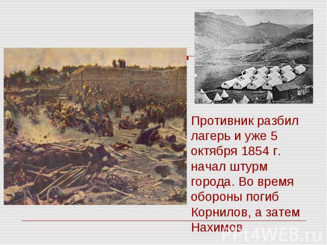 Противник разбил лагерь и уже 5 октября 1854 г. начал штурм города. Во время обороны погиб Корнилов, а затем Нахимов