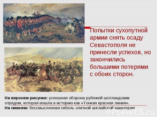 Попытки сухопутной армии снять осаду Севастополя не принесли успехов, но закончились большими потерями с обоих сторон. На верхнем рисунке: успешная оборона рубежей шотландскимотрядом, которая вошла в историю как «Тонкая красная линия».На нижнем: бес…