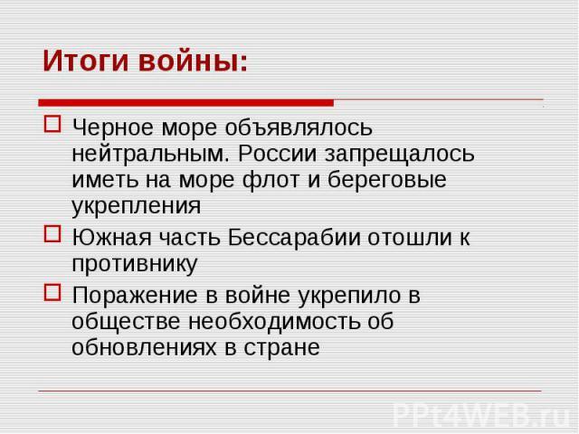 Итоги войны: Черное море объявлялось нейтральным. России запрещалось иметь на море флот и береговые укрепления Южная часть Бессарабии отошли к противнику Поражение в войне укрепило в обществе необходимость об обновлениях в стране
