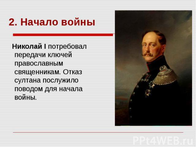 Николай I потребовал передачи ключей православным священникам. Отказ султана послужило поводом для начала войны.