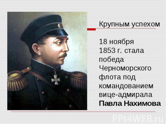 Крупным успехом 18 ноября 1853 г. стала победа Черноморского флота под командованиемвице-адмирала Павла Нахимова
