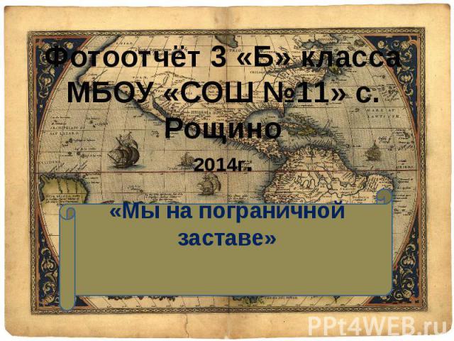 Фотоотчёт 3 «Б» класса МБОУ «СОШ №11» с. Рощино 2014г. «Мы на пограничной заставе»