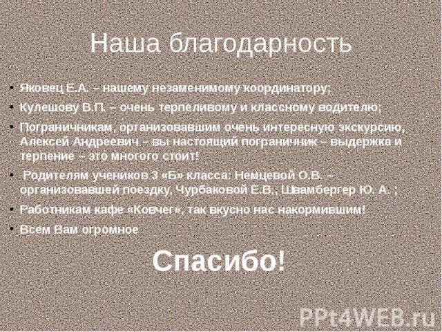 Наша благодарность Яковец Е.А. – нашему незаменимому координатору; Кулешову В.П. – очень терпеливому и классному водителю; Пограничникам, организовавшим очень интересную экскурсию, Алексей Андреевич – вы настоящий пограничник – выдержка и терпение –…