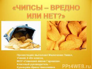 «ЧИПСЫ – ВРЕДНОИЛИ НЕТ?» Презентацию выполнил Малюченко Павел,Ученик 4 «В» класс