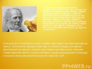 Тонкие картофельные чипсы появились в 1853 году. По легенде их изобрел Джордж Кр