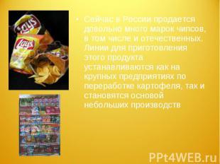 Сейчас в России продается довольно много марок чипсов, в том числе и отечественн
