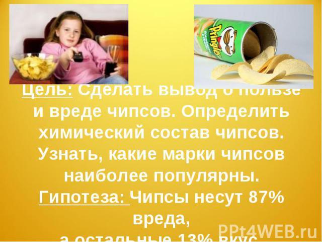 Цель: Сделать вывод о пользе и вреде чипсов. Определить химический состав чипсов. Узнать, какие марки чипсов наиболее популярны.Гипотеза: Чипсы несут 87% вреда,а остальные 13% вкус.