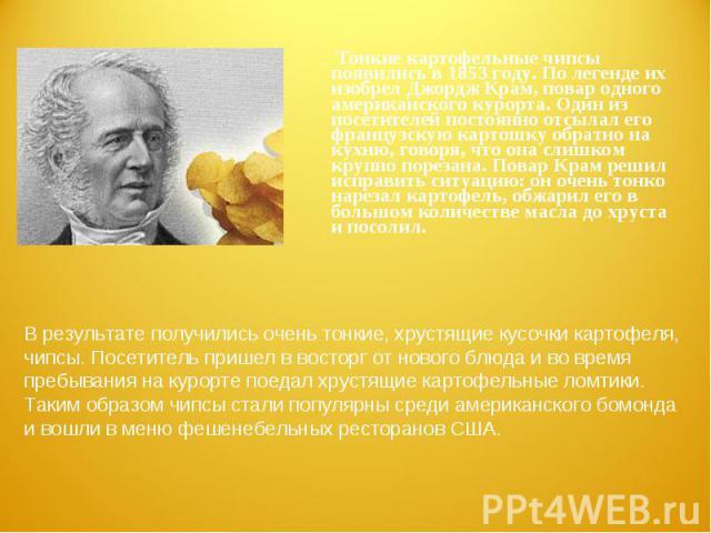 Тонкие картофельные чипсы появились в 1853 году. По легенде их изобрел Джордж Крам, повар одного американского курорта. Один из посетителей постоянно отсылал его французскую картошку обратно на кухню, говоря, что она слишком крупно порезана. Повар К…